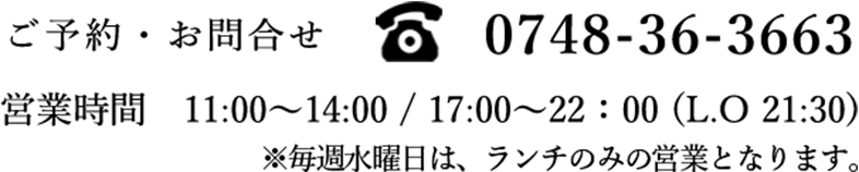 ご予約・お問い合わせ0748-36-3663 営業時間11:00〜14:00/17:00〜22:00(L.O 21:30) 定休日 水曜日